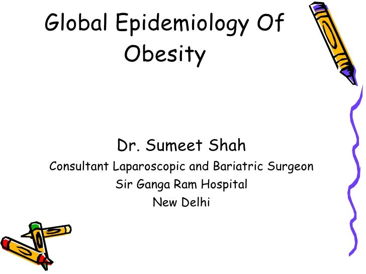 Global Epidemiology Of Obesity <ul><li>Dr. Sumeet Shah </li></ul><ul><li>Consultant Laparoscopic and Bariatric Surgeon </l...