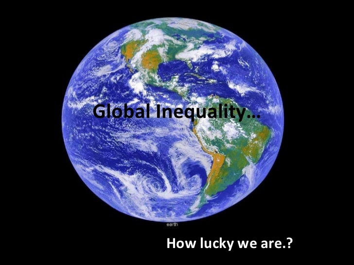 Global Inequality… How lucky we are.?