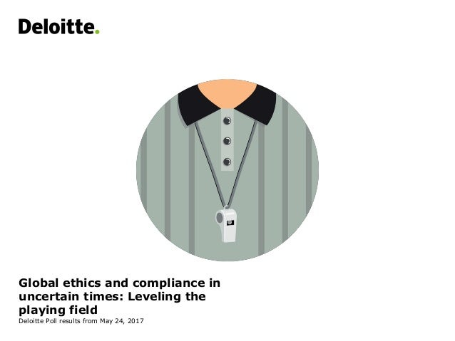 Global ethics and compliance in uncertain times: Leveling the playing field Deloitte Poll results from May 24, 2017
