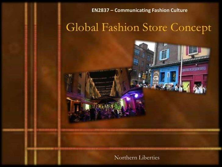 EN2837 – Communicating Fashion CultureGlobal Fashion Store Concept            Northern Liberties