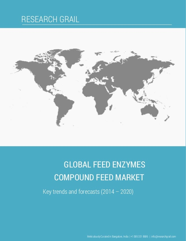 RESEARCH GRAIL GLOBAL FEED ENZYMES COMPOUND FEED MARKET Key trends and forecasts (2014 – 2020) Meticulously Curated in Ban...