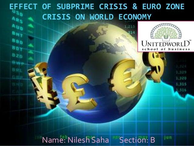 EFFECT OF SUBPRIME CRISIS & EURO ZONE CRISIS ON WORLD ECONOMY Name: Nilesh Saha Section: B