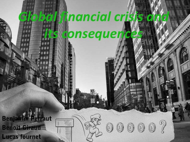 Global financial crisis and its consequences<br />Benjamin Perraut <br />Benoit Giraud <br />Lucas fournet<br />