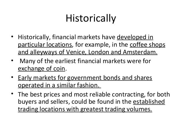 Historically • Historically, financial markets have developed in particular locations, for example, in the coffee shops an...