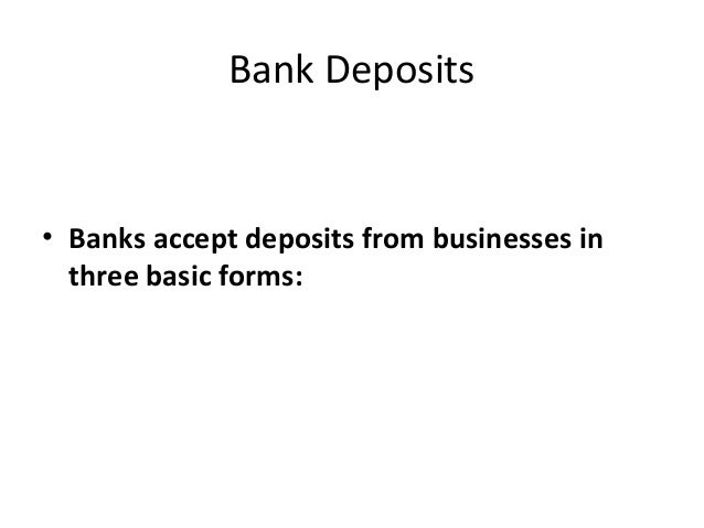 Bank Deposits • Banks accept deposits from businesses in three basic forms: