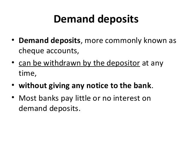 Demand deposits • Demand deposits, more commonly known as cheque accounts, • can be withdrawn by the depositor at any time...