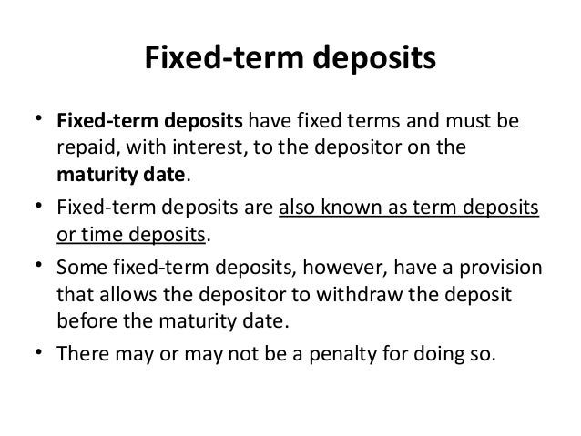 Fixed-term deposits • Fixed-term deposits have fixed terms and must be repaid, with interest, to the depositor on the matu...