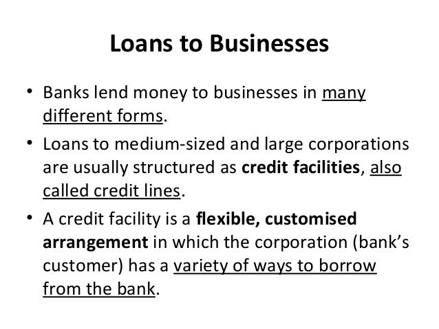 Loans to Businesses • Banks lend money to businesses in many different forms. • Loans to medium-sized and large corporatio...