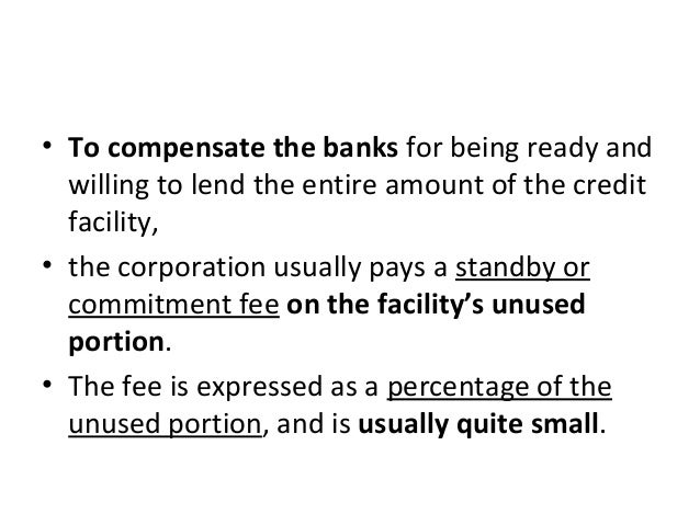 • To compensate the banks for being ready and willing to lend the entire amount of the credit facility, • the corporation ...