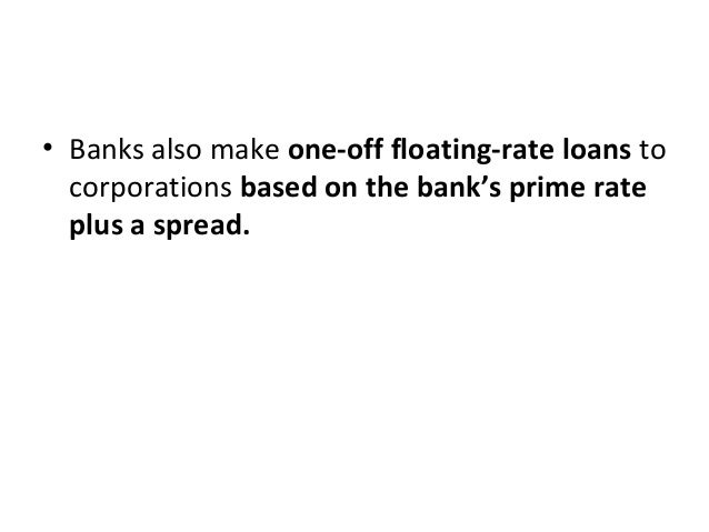 • Banks also make one-off floating-rate loans to corporations based on the bank's prime rate plus a spread.