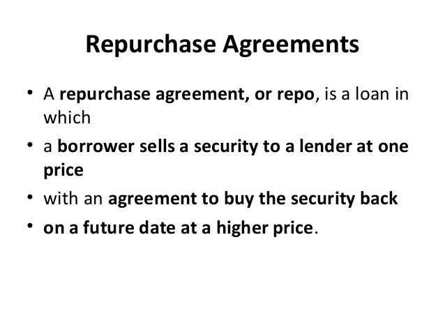 Repurchase Agreements • A repurchase agreement, or repo, is a loan in which • a borrower sells a security to a lender at o...
