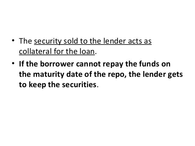 • The security sold to the lender acts as collateral for the loan. • If the borrower cannot repay the funds on the maturit...