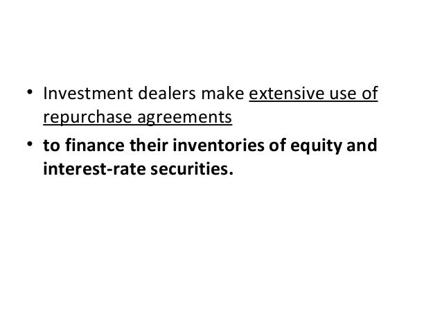 • Investment dealers make extensive use of repurchase agreements • to finance their inventories of equity and interest-rat...