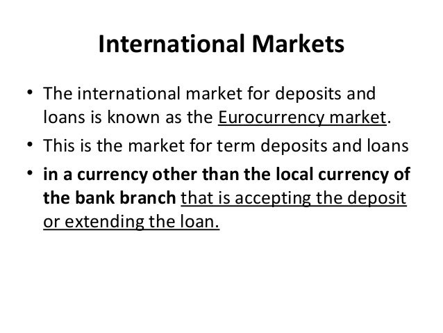 International Markets • The international market for deposits and loans is known as the Eurocurrency market. • This is the...