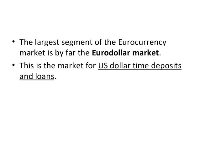 • The largest segment of the Eurocurrency market is by far the Eurodollar market. • This is the market for US dollar time ...