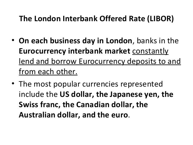 The London Interbank Offered Rate (LIBOR) • On each business day in London, banks in the Eurocurrency interbank market con...