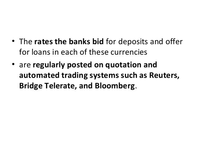 • The rates the banks bid for deposits and offer for loans in each of these currencies • are regularly posted on quotation...