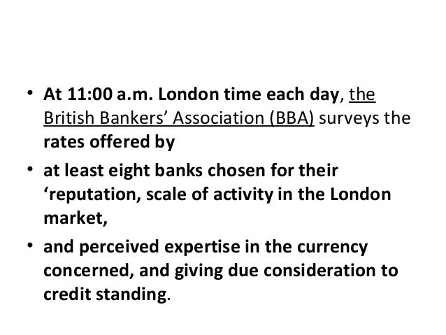 • At 11:00 a.m. London time each day, the British Bankers' Association (BBA) surveys the rates offered by • at least eight...