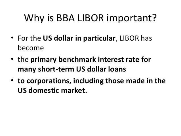 Why is BBA LIBOR important? • For the US dollar in particular, LIBOR has become • the primary benchmark interest rate for ...
