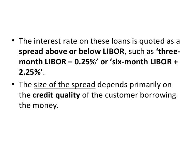 • The interest rate on these loans is quoted as a spread above or below LIBOR, such as 'three- month LIBOR – 0.25%' or 'si...