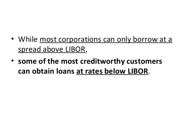 • While most corporations can only borrow at a spread above LIBOR, • some of the most creditworthy customers can obtain lo...