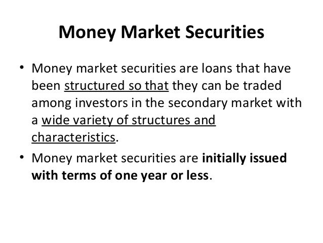 Money Market Securities • Money market securities are loans that have been structured so that they can be traded among inv...