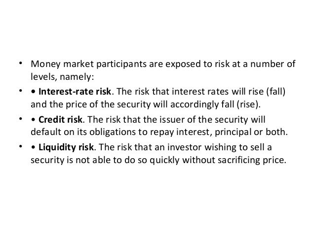• Money market participants are exposed to risk at a number of levels, namely: • • Interest-rate risk. The risk that inter...