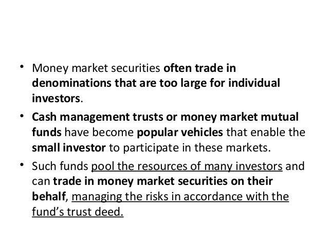 • Money market securities often trade in denominations that are too large for individual investors. • Cash management trus...