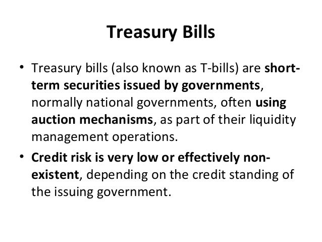Treasury Bills • Treasury bills (also known as T-bills) are short- term securities issued by governments, normally nationa...
