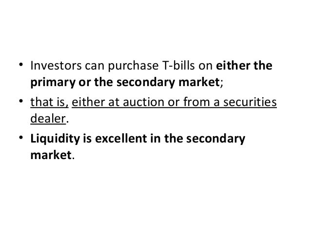 • Investors can purchase T-bills on either the primary or the secondary market; • that is, either at auction or from a sec...