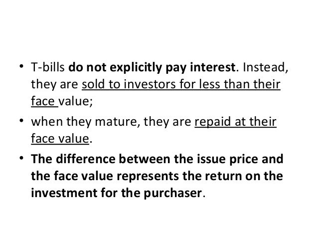 • T-bills do not explicitly pay interest. Instead, they are sold to investors for less than their face value; • when they ...