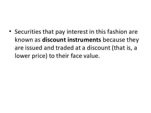 • Securities that pay interest in this fashion are known as discount instruments because they are issued and traded at a d...