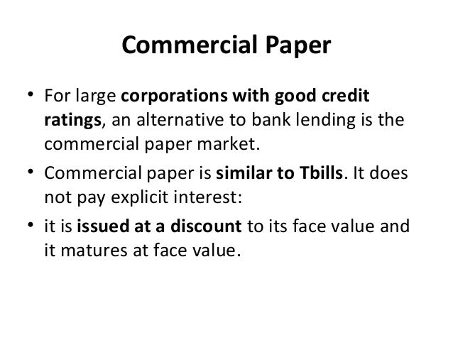 Commercial Paper • For large corporations with good credit ratings, an alternative to bank lending is the commercial paper...