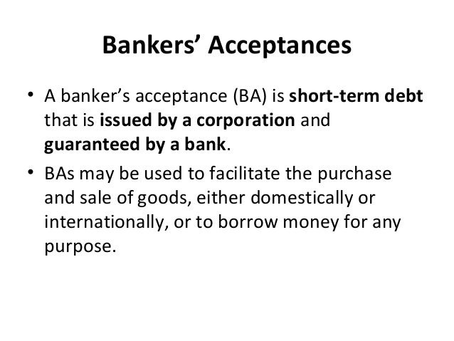 Bankers' Acceptances • A banker's acceptance (BA) is short-term debt that is issued by a corporation and guaranteed by a b...