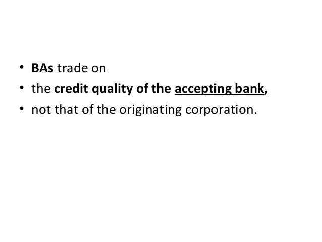 • BAs trade on • the credit quality of the accepting bank, • not that of the originating corporation.