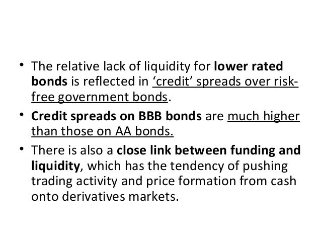 • The relative lack of liquidity for lower rated bonds is reflected in 'credit' spreads over risk- free government bonds. ...
