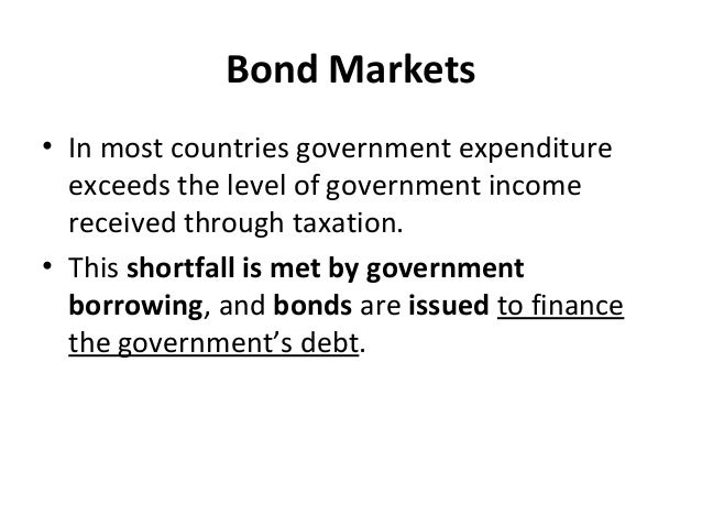 Bond Markets • In most countries government expenditure exceeds the level of government income received through taxation. ...