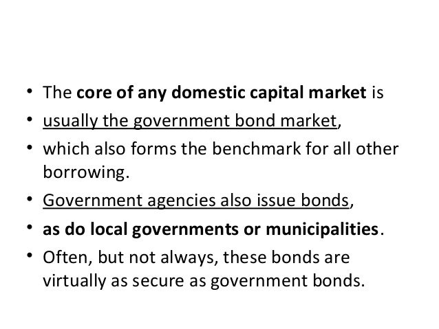 • The core of any domestic capital market is • usually the government bond market, • which also forms the benchmark for al...