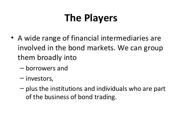The Players • A wide range of financial intermediaries are involved in the bond markets. We can group them broadly into – ...