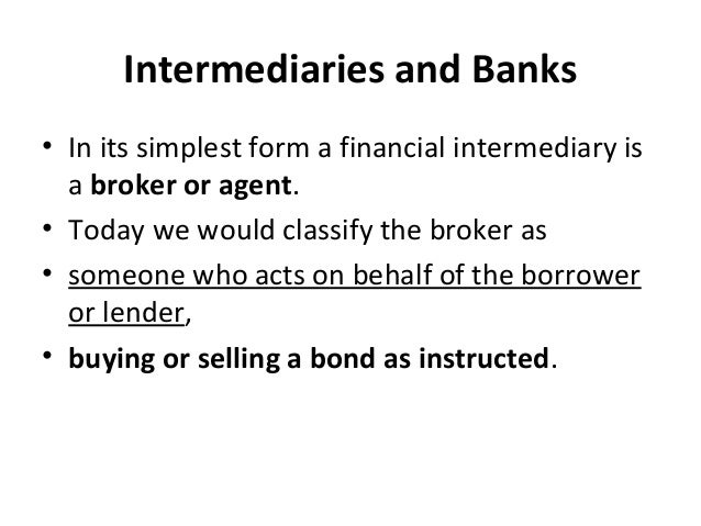 Intermediaries and Banks • In its simplest form a financial intermediary is a broker or agent. • Today we would classify t...