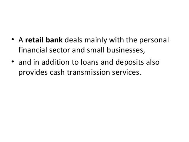 • A retail bank deals mainly with the personal financial sector and small businesses, • and in addition to loans and depos...