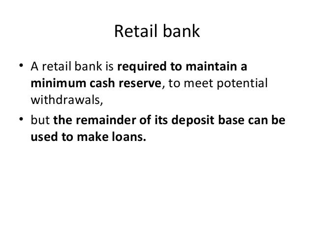 Retail bank • A retail bank is required to maintain a minimum cash reserve, to meet potential withdrawals, • but the remai...