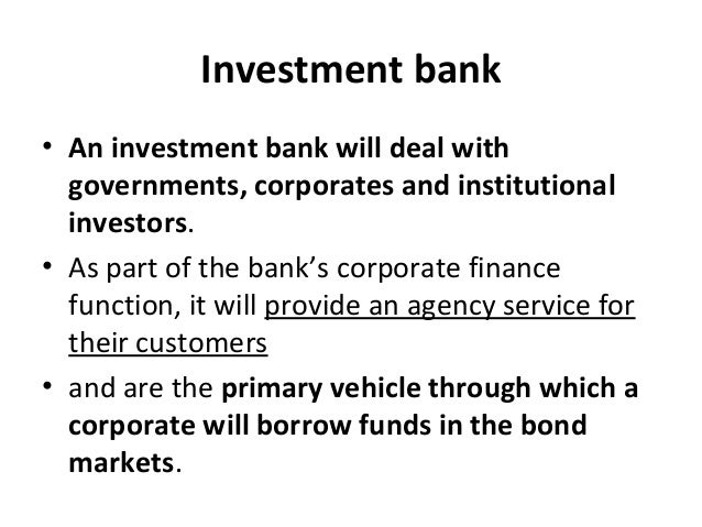 Investment bank • An investment bank will deal with governments, corporates and institutional investors. • As part of the ...
