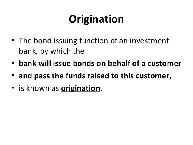 Origination • The bond issuing function of an investment bank, by which the • bank will issue bonds on behalf of a custome...