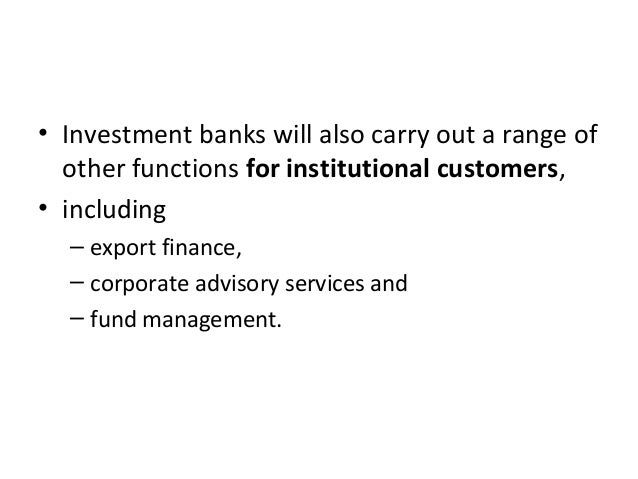 • Investment banks will also carry out a range of other functions for institutional customers, • including – export financ...