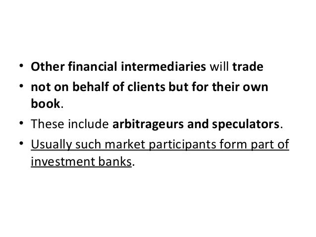 • Other financial intermediaries will trade • not on behalf of clients but for their own book. • These include arbitrageur...