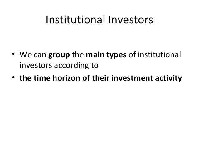 Institutional Investors • We can group the main types of institutional investors according to • the time horizon of their ...