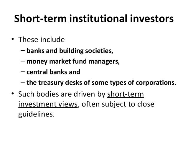 Short-term institutional investors • These include – banks and building societies, – money market fund managers, – central...