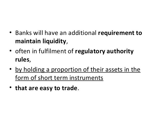 • Banks will have an additional requirement to maintain liquidity, • often in fulfilment of regulatory authority rules, • ...