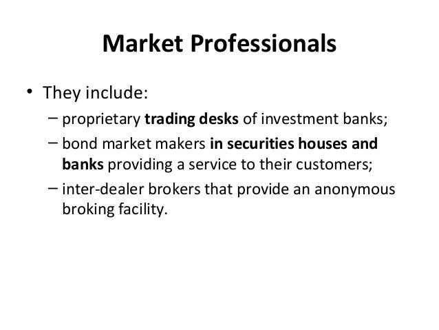 Market Professionals • They include: – proprietary trading desks of investment banks; – bond market makers in securities h...